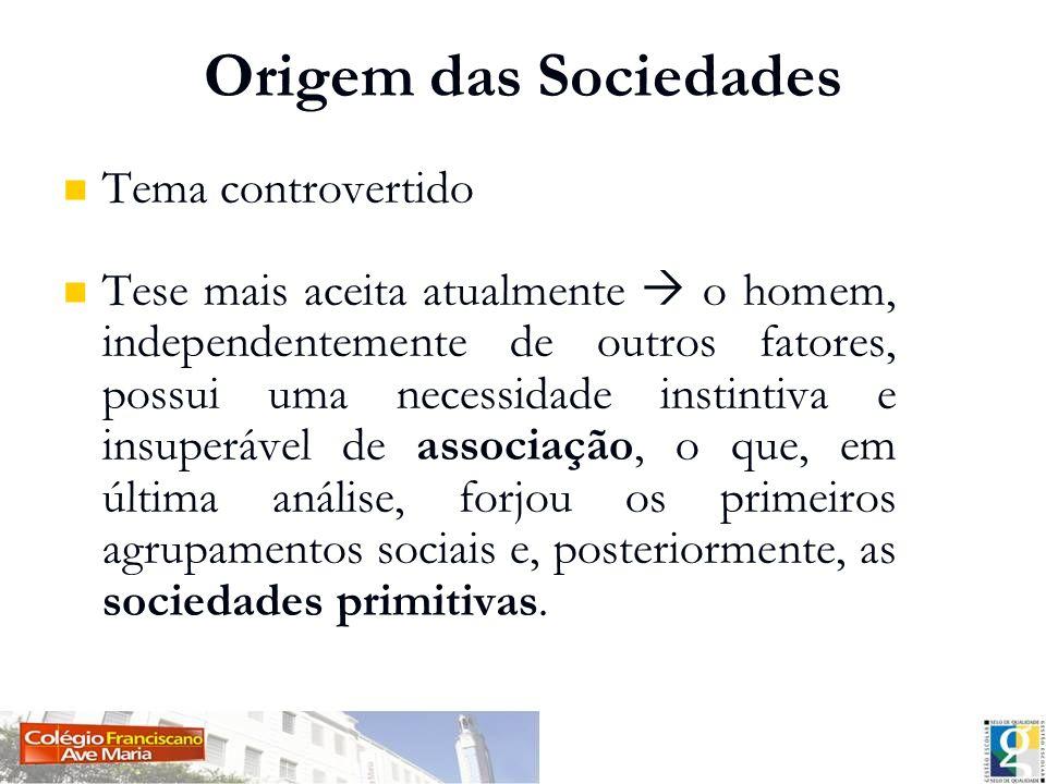 Origem das Sociedades Tema controvertido Tese mais aceita atualmente o homem, independentemente de outros fatores, possui uma necessidade instintiva e