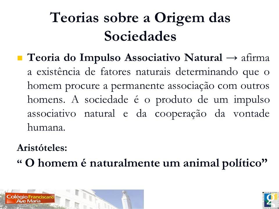 Teorias sobre a Origem das Sociedades Teoria do Impulso Associativo Natural afirma a existência de fatores naturais determinando que o homem procure a
