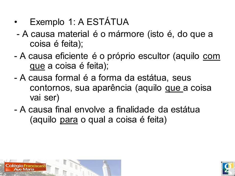 Exemplo 1: A ESTÁTUA - A causa material é o mármore (isto é, do que a coisa é feita); - A causa eficiente é o próprio escultor (aquilo com que a coisa