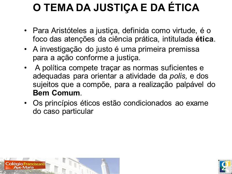 O TEMA DA JUSTIÇA E DA ÉTICA Para Aristóteles a justiça, definida como virtude, é o foco das atenções da ciência prática, intitulada ética. A investig
