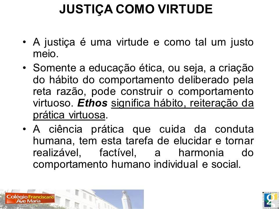 JUSTIÇA COMO VIRTUDE A justiça é uma virtude e como tal um justo meio. Somente a educação ética, ou seja, a criação do hábito do comportamento deliber