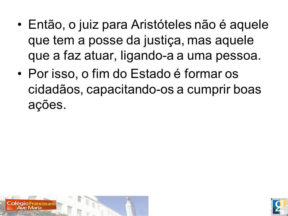 Então, o juiz para Aristóteles não é aquele que tem a posse da justiça, mas aquele que a faz atuar, ligando-a a uma pessoa. Por isso, o fim do Estado