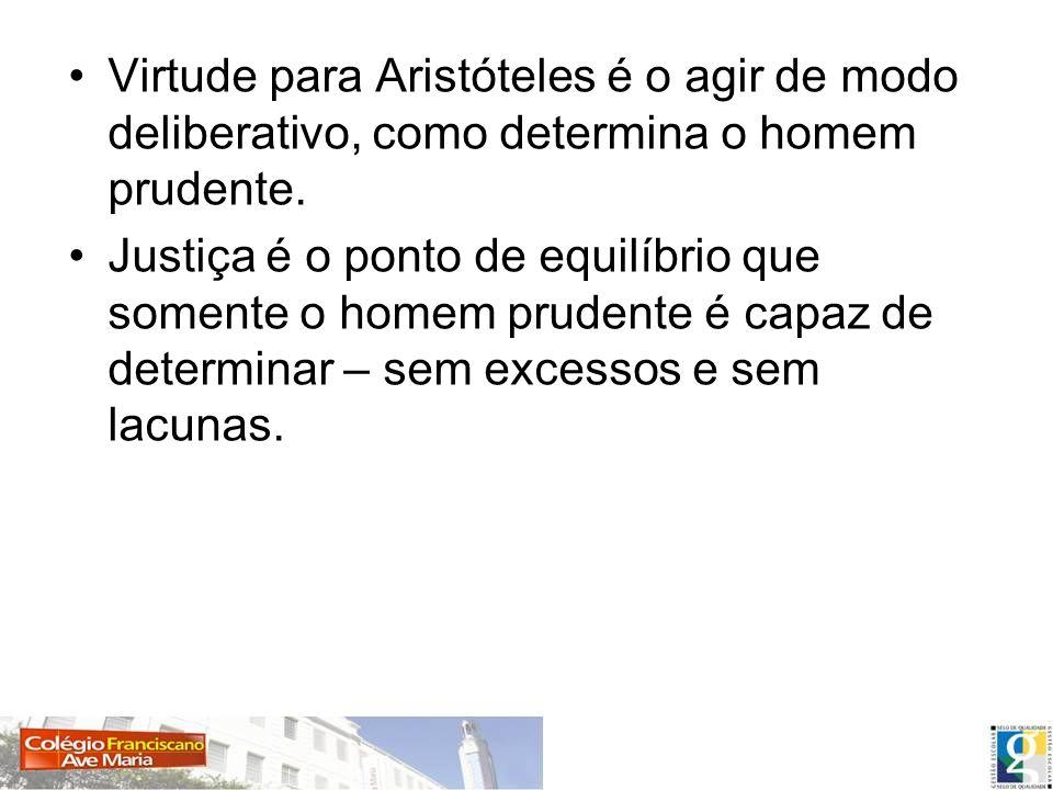 Virtude para Aristóteles é o agir de modo deliberativo, como determina o homem prudente. Justiça é o ponto de equilíbrio que somente o homem prudente