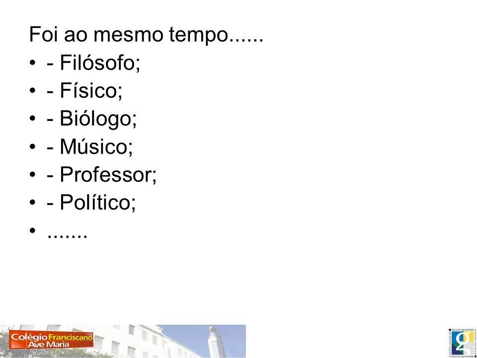 Foi ao mesmo tempo...... - Filósofo; - Físico; - Biólogo; - Músico; - Professor; - Político;.......