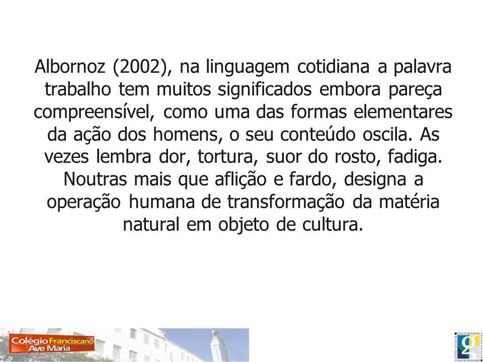 Albornoz (2002), na linguagem cotidiana a palavra trabalho tem muitos significados embora pareça compreensível, como uma das formas elementares da açã
