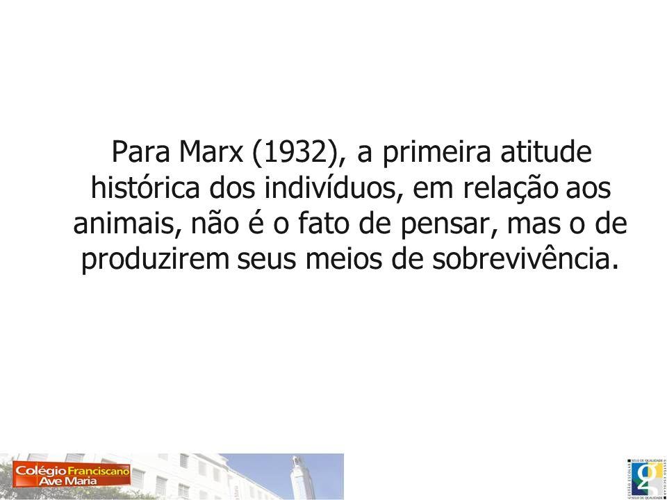Para Marx (1932), a primeira atitude histórica dos indivíduos, em relação aos animais, não é o fato de pensar, mas o de produzirem seus meios de sobre
