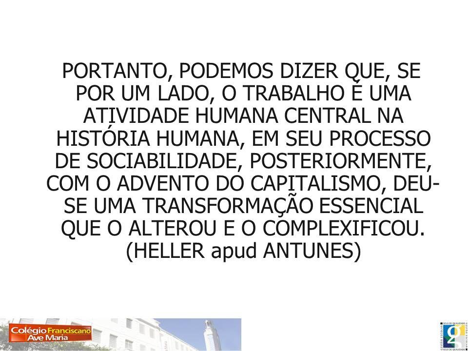 PORTANTO, PODEMOS DIZER QUE, SE POR UM LADO, O TRABALHO É UMA ATIVIDADE HUMANA CENTRAL NA HISTÓRIA HUMANA, EM SEU PROCESSO DE SOCIABILIDADE, POSTERIOR