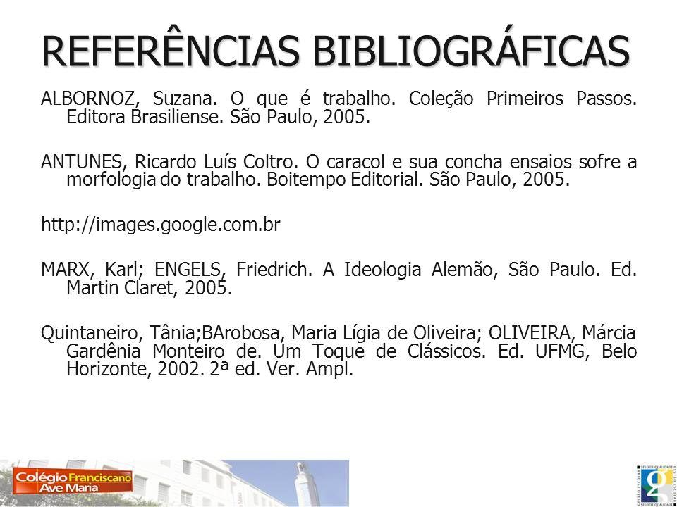REFERÊNCIAS BIBLIOGRÁFICAS ALBORNOZ, Suzana. O que é trabalho. Coleção Primeiros Passos. Editora Brasiliense. São Paulo, 2005. ANTUNES, Ricardo Luís C