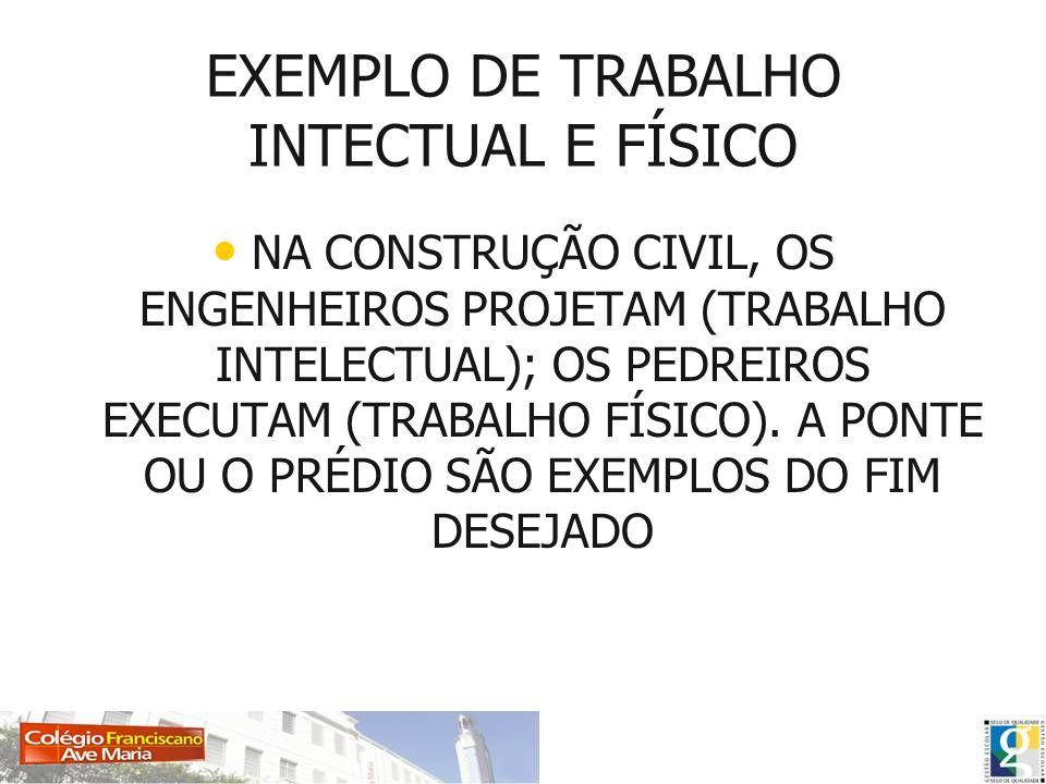 EXEMPLO DE TRABALHO INTECTUAL E FÍSICO NA CONSTRUÇÃO CIVIL, OS ENGENHEIROS PROJETAM (TRABALHO INTELECTUAL); OS PEDREIROS EXECUTAM (TRABALHO FÍSICO). A