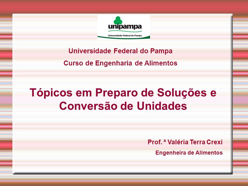 Universidade Federal do Pampa Curso de Engenharia de Alimentos Tópicos em Preparo de Soluções e Conversão de Unidades Prof. ª Valéria Terra Crexi Enge