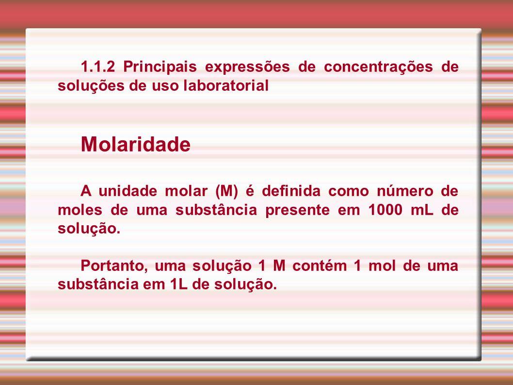 1.1.2 Principais expressões de concentrações de soluções de uso laboratorial Molaridade A unidade molar (M) é definida como número de moles de uma sub