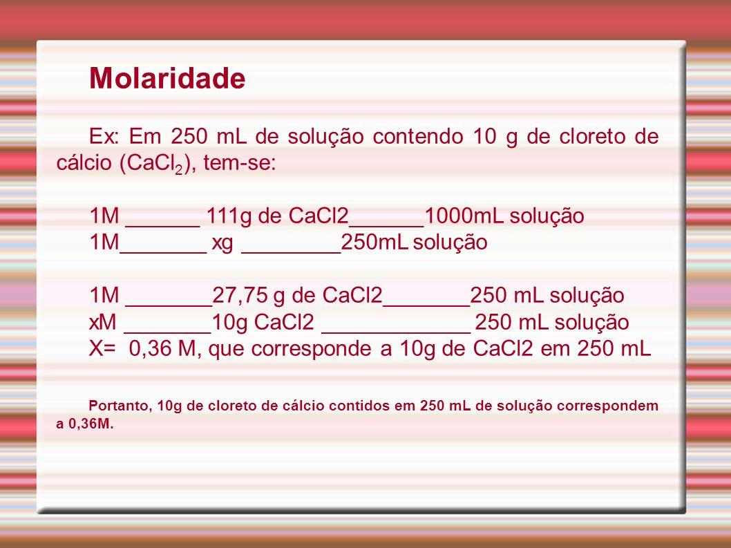 Molaridade Ex: Em 250 mL de solução contendo 10 g de cloreto de cálcio (CaCl 2 ), tem-se: 1M ______ 111g de CaCl2______1000mL solução 1M_______ xg ___