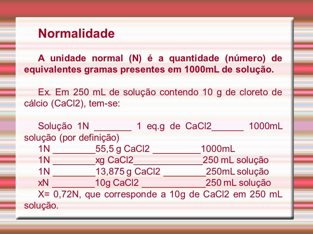 Normalidade A unidade normal (N) é a quantidade (número) de equivalentes gramas presentes em 1000mL de solução. Ex. Em 250 mL de solução contendo 10 g