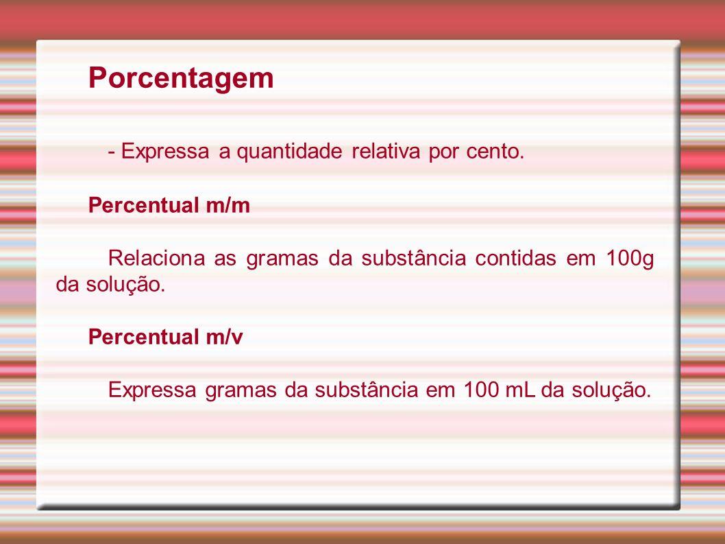 Porcentagem - Expressa a quantidade relativa por cento. Percentual m/m Relaciona as gramas da substância contidas em 100g da solução. Percentual m/v E