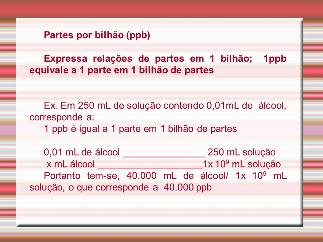 Partes por bilhão (ppb) Expressa relações de partes em 1 bilhão; 1ppb equivale a 1 parte em 1 bilhão de partes Ex. Em 250 mL de solução contendo 0,01m