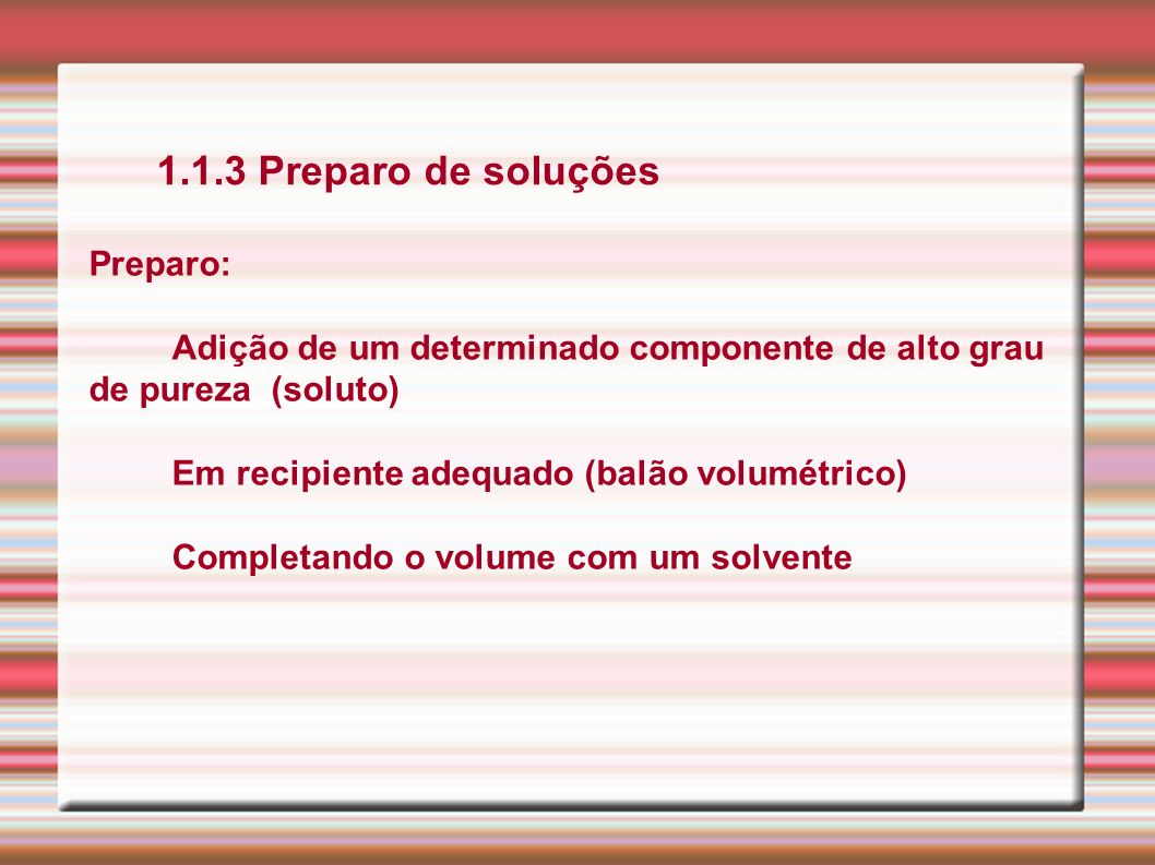 1.1.3 Preparo de soluções Preparo: Adição de um determinado componente de alto grau de pureza (soluto) Em recipiente adequado (balão volumétrico) Comp
