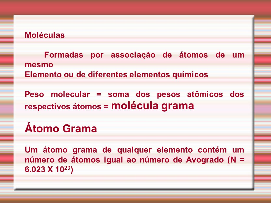 Moléculas Formadas por associação de átomos de um mesmo Elemento ou de diferentes elementos químicos Peso molecular = soma dos pesos atômicos dos resp