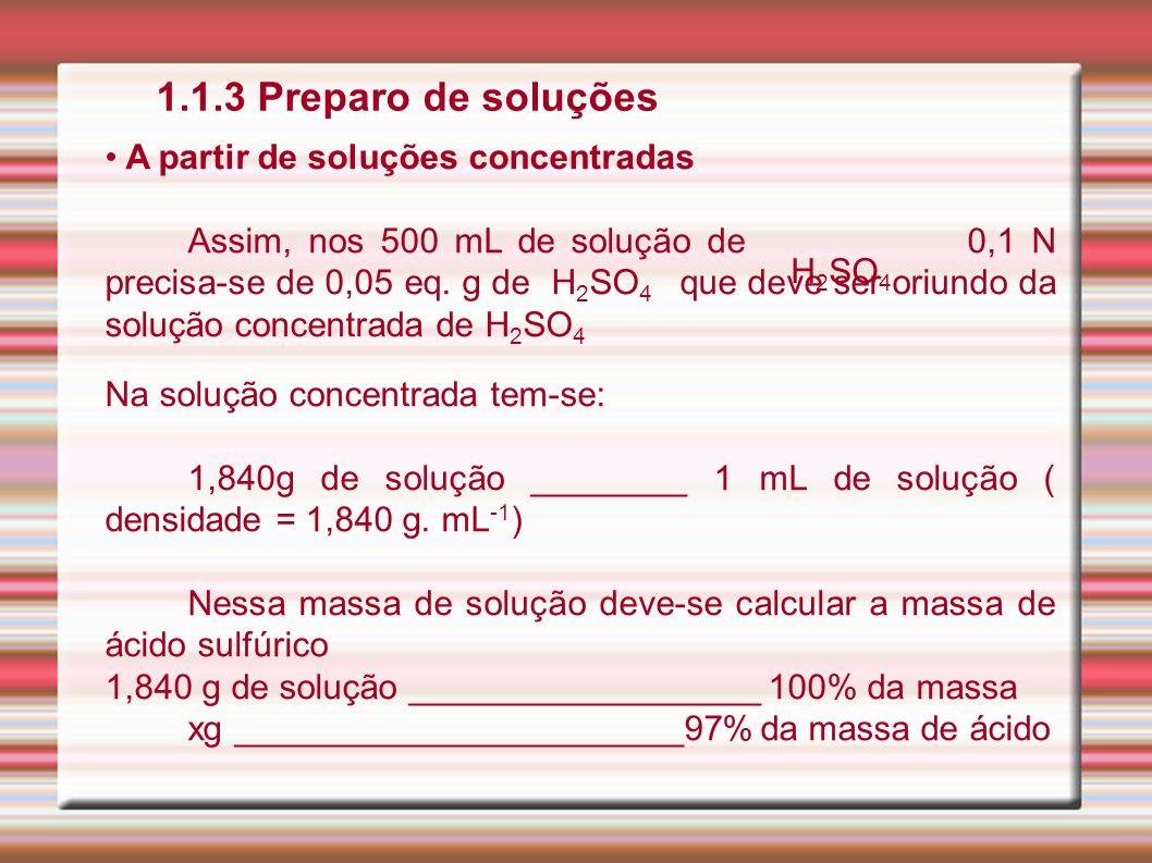 1.1.3 Preparo de soluções A partir de soluções concentradas Assim, nos 500 mL de solução de 0,1 N precisa-se de 0,05 eq. g de H 2 SO 4 que deve ser or