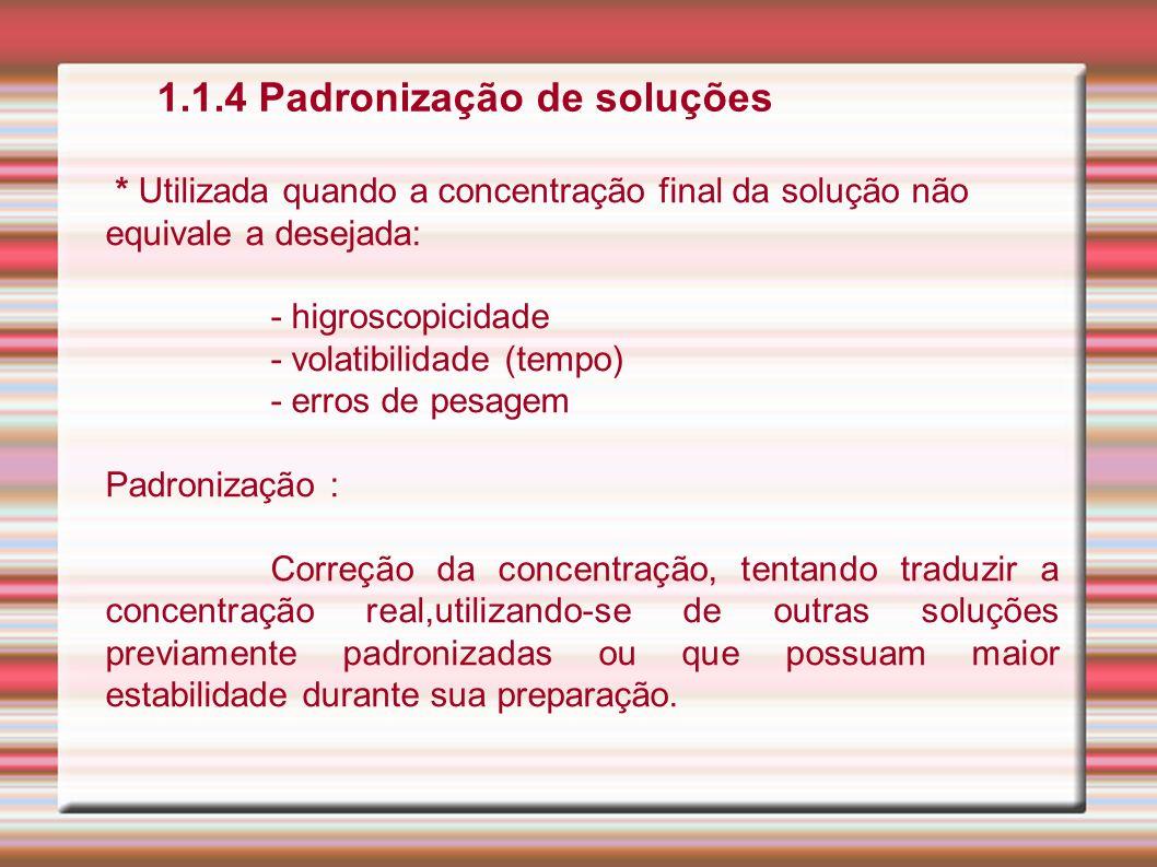 1.1.4 Padronização de soluções * Utilizada quando a concentração final da solução não equivale a desejada: - higroscopicidade - volatibilidade (tempo)