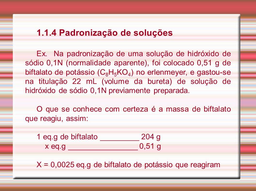 1.1.4 Padronização de soluções Ex. Na padronização de uma solução de hidróxido de sódio 0,1N (normalidade aparente), foi colocado 0,51 g de biftalato