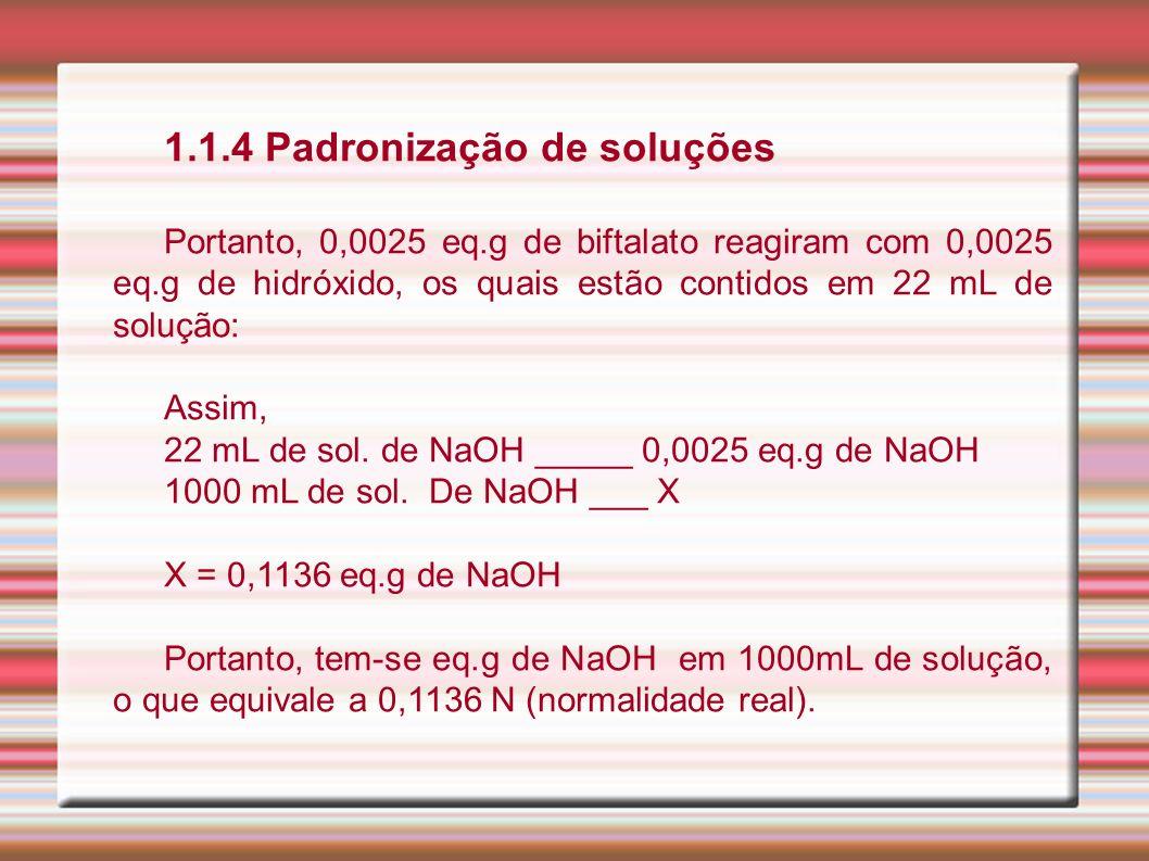 1.1.4 Padronização de soluções Portanto, 0,0025 eq.g de biftalato reagiram com 0,0025 eq.g de hidróxido, os quais estão contidos em 22 mL de solução: