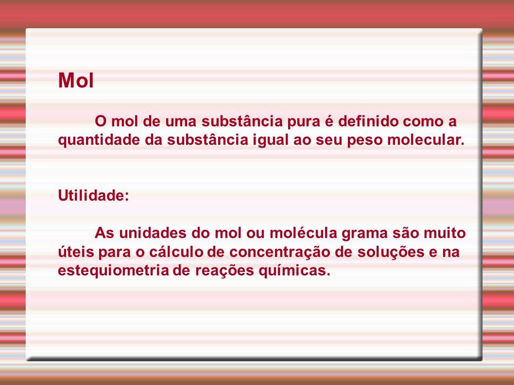 Mol O mol de uma substância pura é definido como a quantidade da substância igual ao seu peso molecular. Utilidade: As unidades do mol ou molécula gra