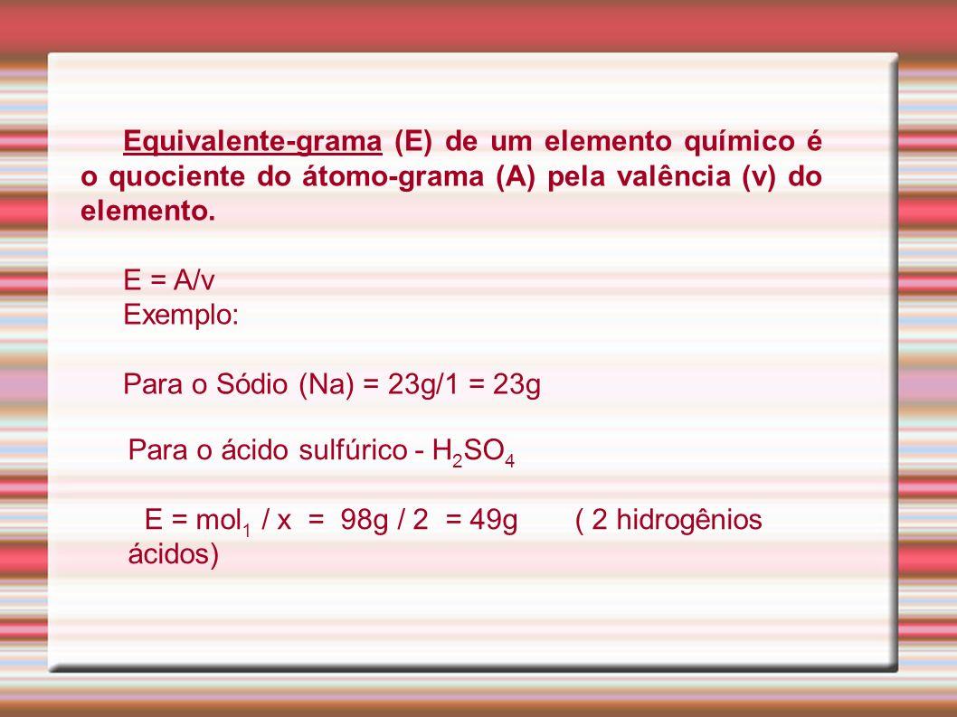 Equivalente-grama (E) de um elemento químico é o quociente do átomo-grama (A) pela valência (v) do elemento. E = A/v Exemplo: Para o Sódio (Na) = 23g/