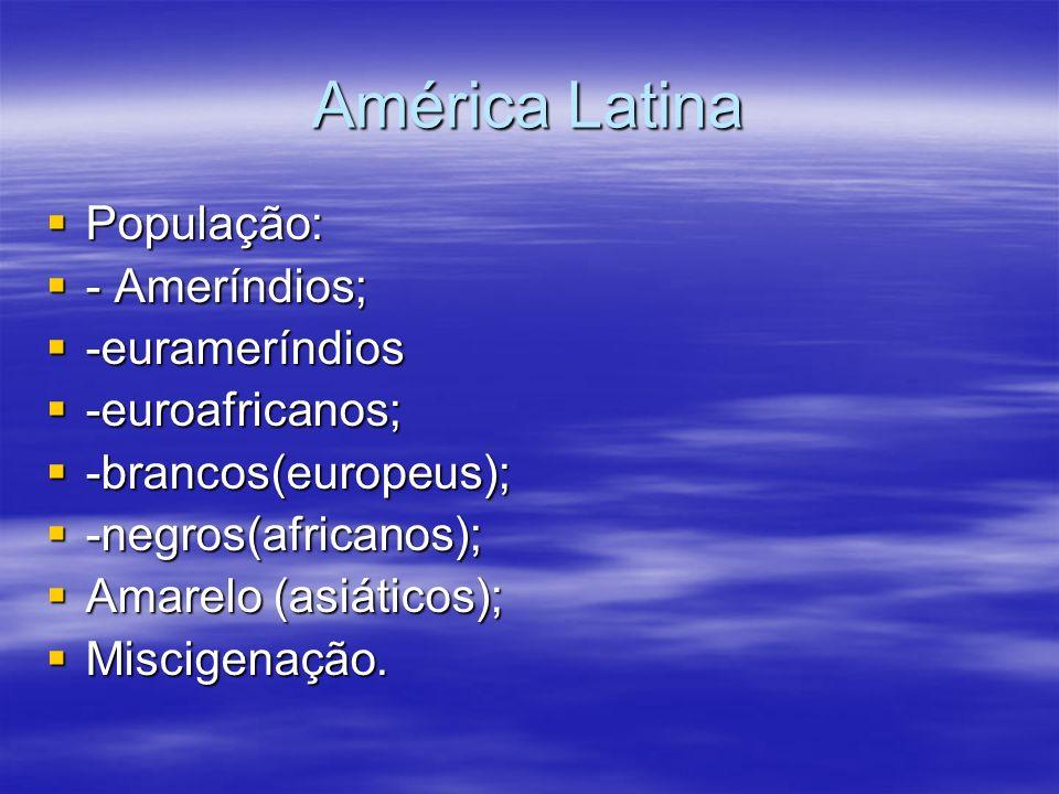 América Latina População: População: - Ameríndios; - Ameríndios; -eurameríndios -eurameríndios -euroafricanos; -euroafricanos; -brancos(europeus); -br