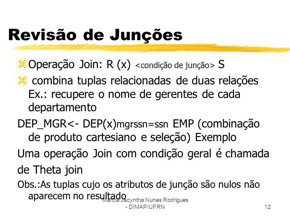 Márcia Jacyntha Nunes Rodrigues - DIMAP/UFRN12 Revisão de Junções zOperação Join: R (x) S z combina tuplas relacionadas de duas relações Ex.: recupere