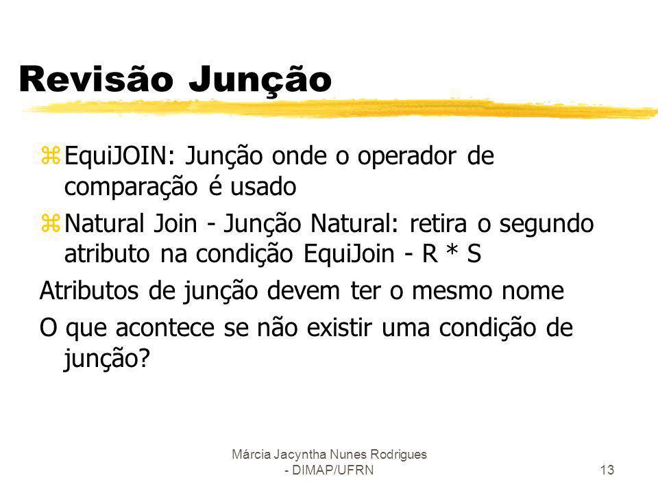 Márcia Jacyntha Nunes Rodrigues - DIMAP/UFRN13 Revisão Junção zEquiJOIN: Junção onde o operador de comparação é usado zNatural Join - Junção Natural: