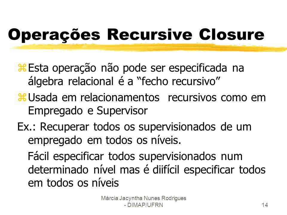 Márcia Jacyntha Nunes Rodrigues - DIMAP/UFRN14 Operações Recursive Closure zEsta operação não pode ser especificada na álgebra relacional é a fecho re