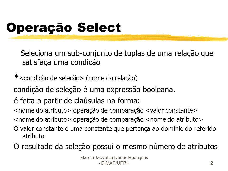 Márcia Jacyntha Nunes Rodrigues - DIMAP/UFRN2 Operação Select Seleciona um sub-conjunto de tuplas de uma relação que satisfaça uma condição (nome da r