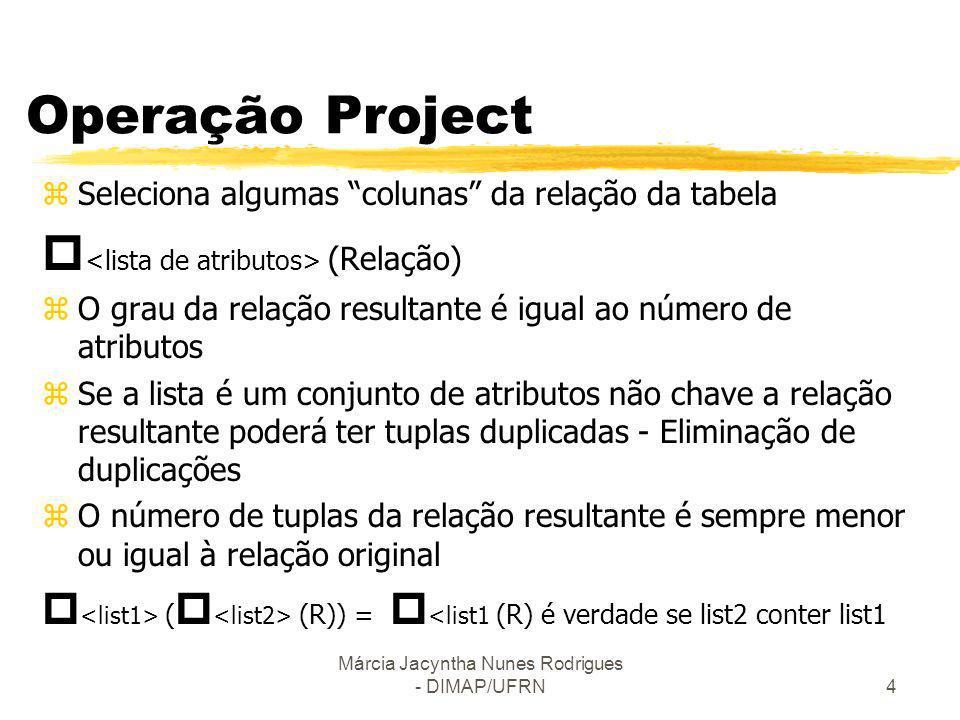 Márcia Jacyntha Nunes Rodrigues - DIMAP/UFRN4 Operação Project zSeleciona algumas colunas da relação da tabela (Relação) zO grau da relação resultante