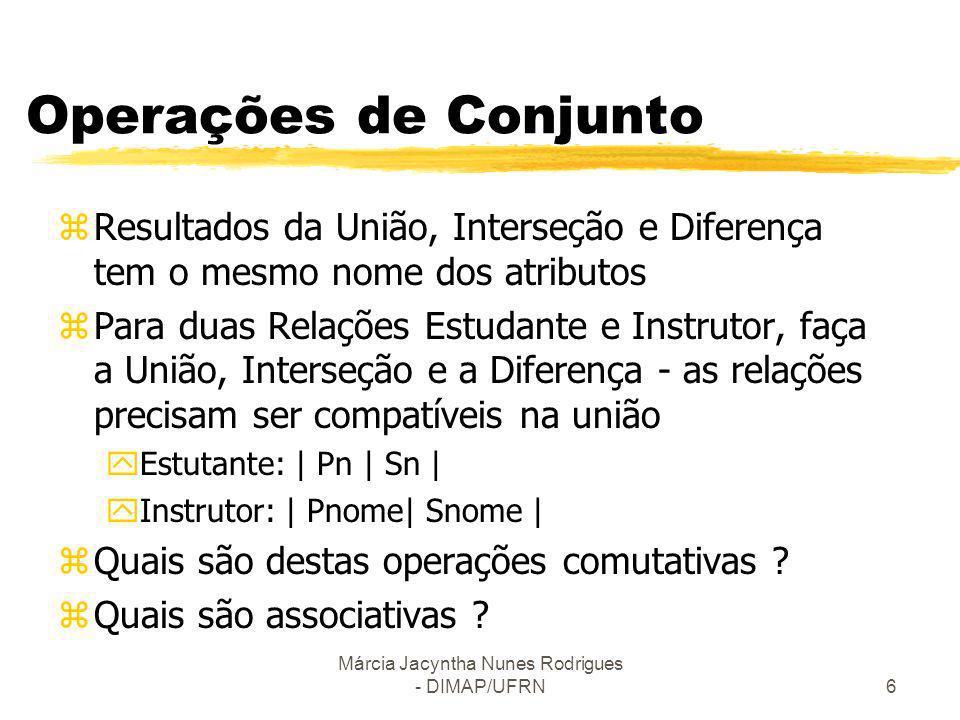 Márcia Jacyntha Nunes Rodrigues - DIMAP/UFRN6 Operações de Conjunto zResultados da União, Interseção e Diferença tem o mesmo nome dos atributos zPara