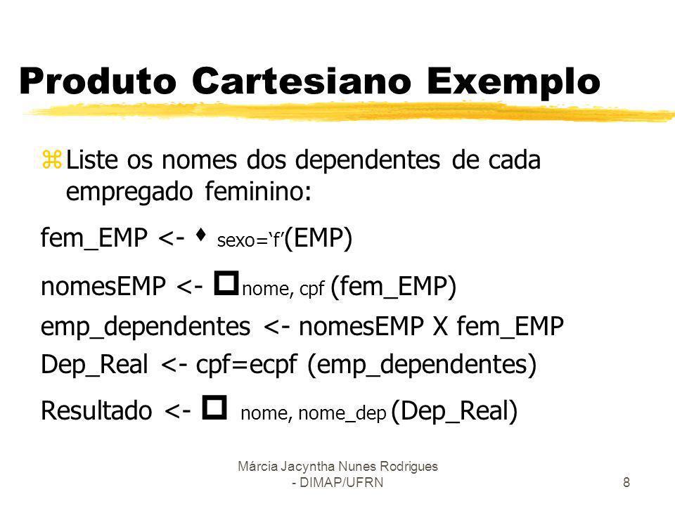 Márcia Jacyntha Nunes Rodrigues - DIMAP/UFRN9 Operação Junção (join) zAprimoramento do Produto Cartesiano zdenotado por (X) - produto cartesiano e seleção zCombina tuplas relacionadas a partir de 2 relações Exemplo Listar os nomes dos gerentes de cada departamento dept_gerente <- DEP (X)cpf_gerente=cpf EMP result <- nome_depart, nome (dept_gerente) zPodemos mudar o exemplo anterior usando Junção
