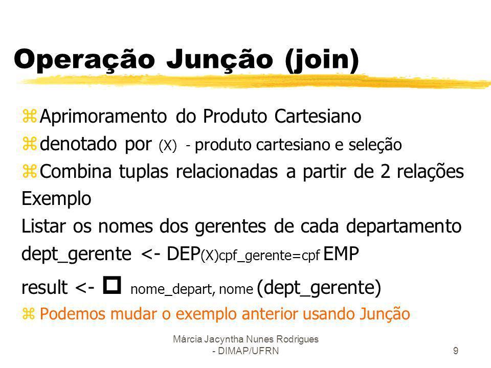 Márcia Jacyntha Nunes Rodrigues - DIMAP/UFRN9 Operação Junção (join) zAprimoramento do Produto Cartesiano zdenotado por (X) - produto cartesiano e sel
