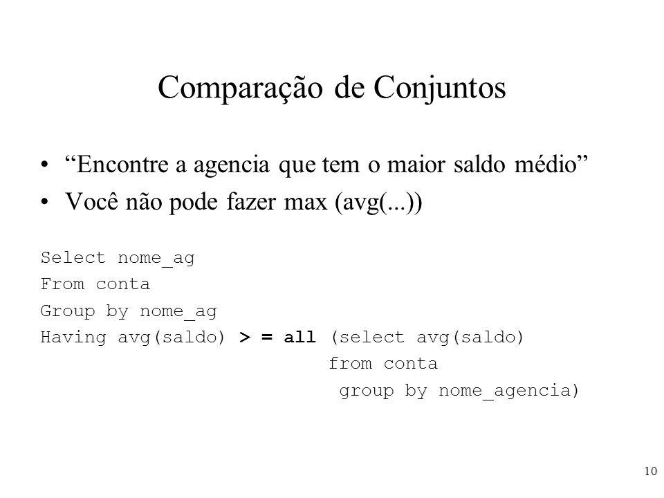 10 Comparação de Conjuntos Encontre a agencia que tem o maior saldo médio Você não pode fazer max (avg(...)) Select nome_ag From conta Group by nome_a