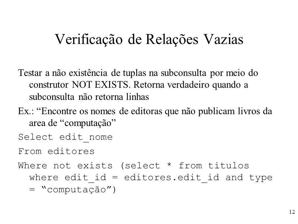 12 Verificação de Relações Vazias Testar a não existência de tuplas na subconsulta por meio do construtor NOT EXISTS. Retorna verdadeiro quando a subc