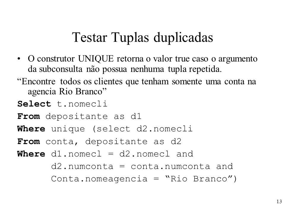 13 Testar Tuplas duplicadas O construtor UNIQUE retorna o valor true caso o argumento da subconsulta não possua nenhuma tupla repetida. Encontre todos