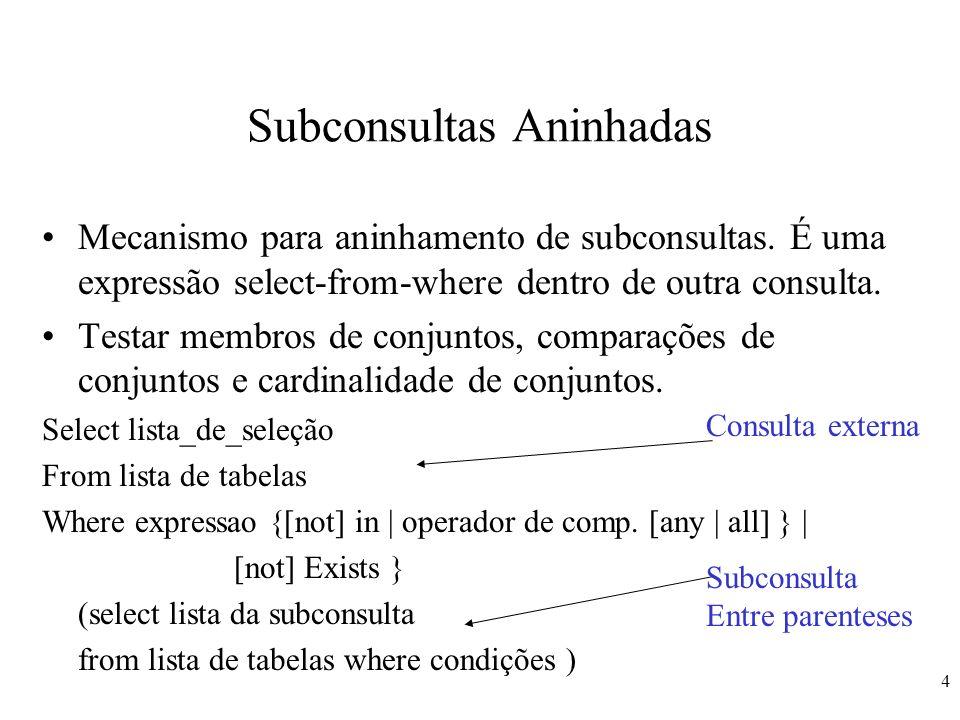 4 Subconsultas Aninhadas Mecanismo para aninhamento de subconsultas. É uma expressão select-from-where dentro de outra consulta. Testar membros de con
