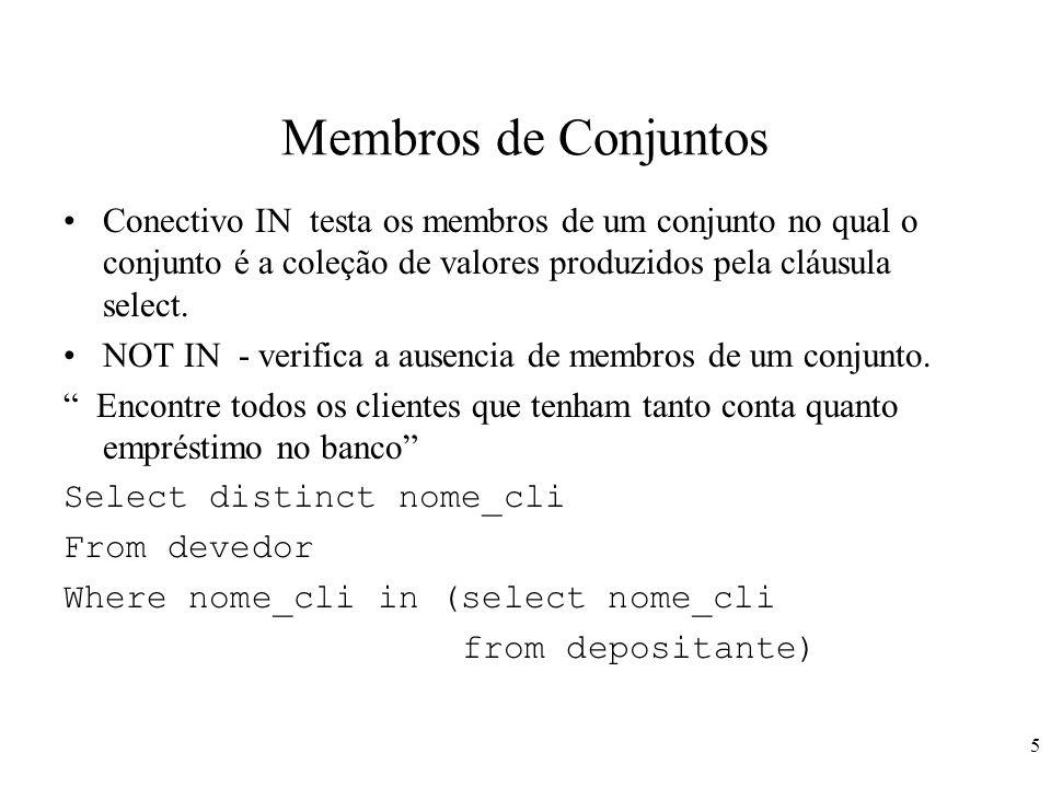 6 Membros de Conjuntos Encontre todos os clientes que tenham tanto conta quanto um empréstimo na agencia Rio Branco Select distinct nome_cli From devedor d, emprestimo e Where d.num_emp = e.num_emp and nome_ag = Rio Branco And (nome_ag, nome_cli) in (select nome_ag, nome_cli from depitante dep, conta c where dep.num_conta = c.num_conta)