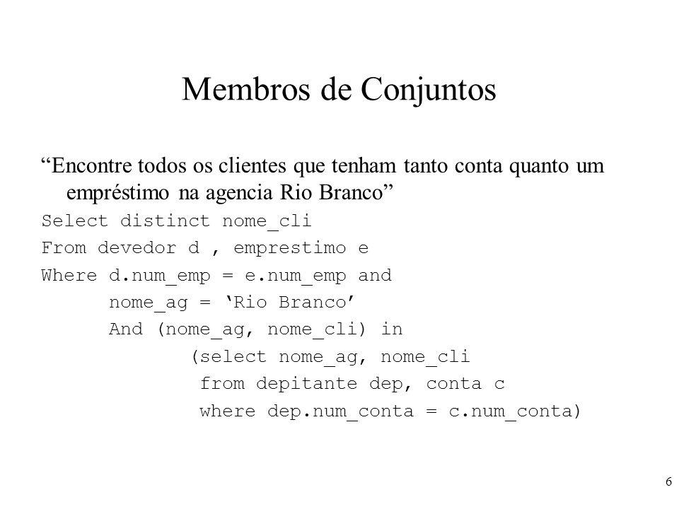 6 Membros de Conjuntos Encontre todos os clientes que tenham tanto conta quanto um empréstimo na agencia Rio Branco Select distinct nome_cli From deve