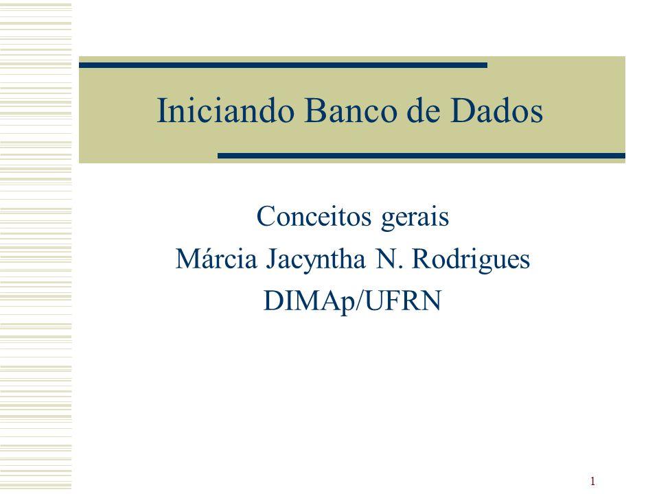 1 Iniciando Banco de Dados Conceitos gerais Márcia Jacyntha N. Rodrigues DIMAp/UFRN