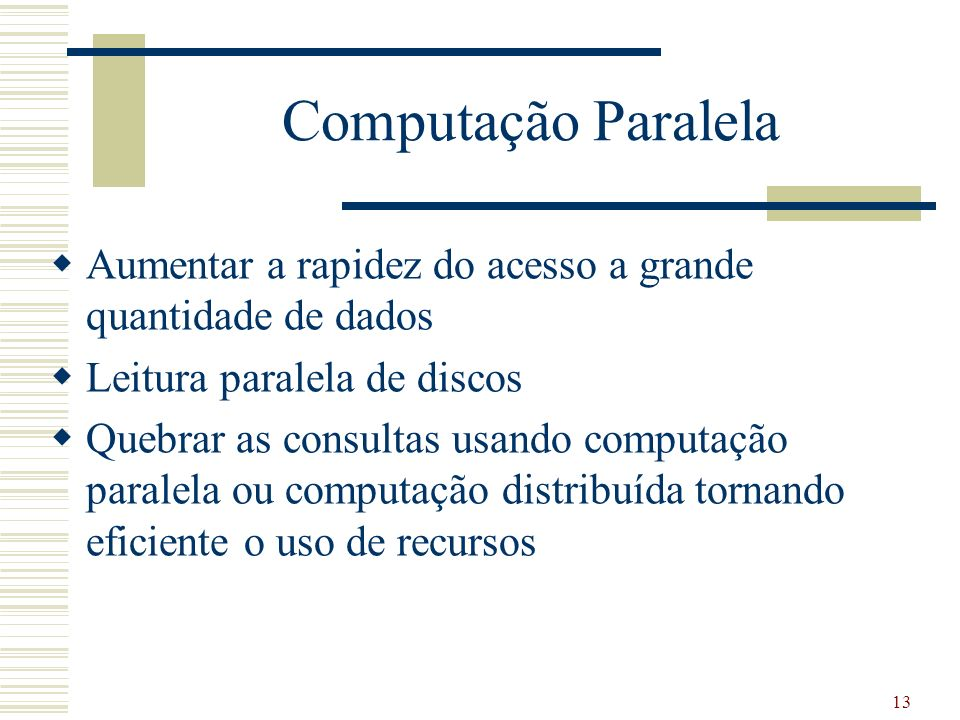 13 Computação Paralela Aumentar a rapidez do acesso a grande quantidade de dados Leitura paralela de discos Quebrar as consultas usando computação par