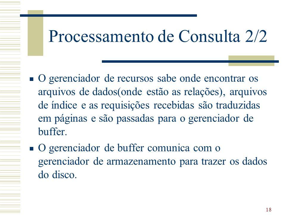 18 Processamento de Consulta 2/2 O gerenciador de recursos sabe onde encontrar os arquivos de dados(onde estão as relações), arquivos de índice e as r