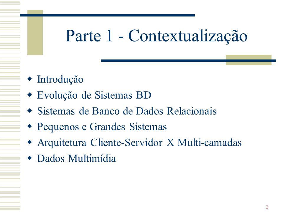 2 Parte 1 - Contextualização Introdução Evolução de Sistemas BD Sistemas de Banco de Dados Relacionais Pequenos e Grandes Sistemas Arquitetura Cliente