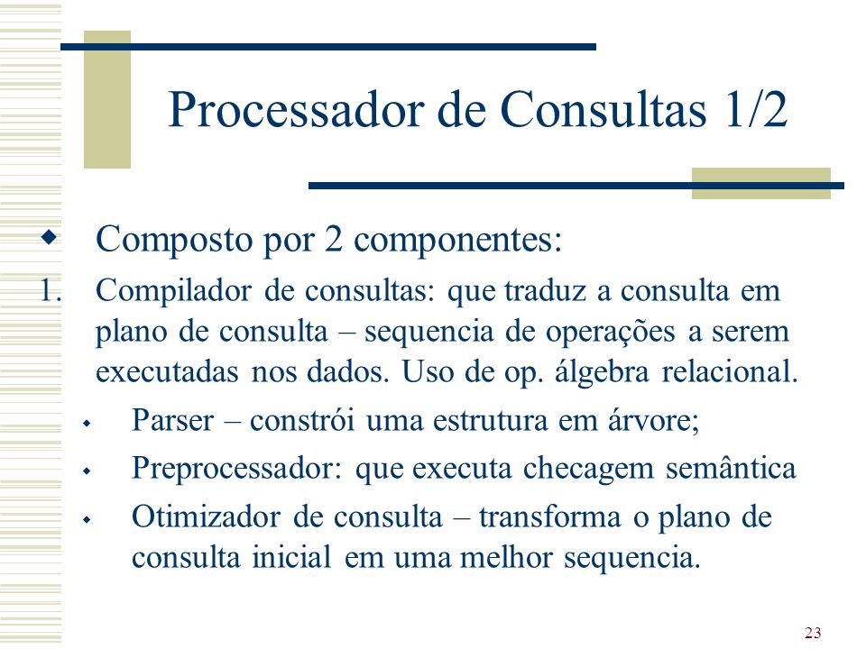 23 Processador de Consultas 1/2 Composto por 2 componentes: 1.Compilador de consultas: que traduz a consulta em plano de consulta – sequencia de opera