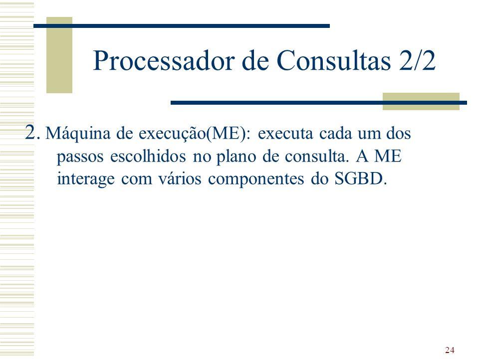 24 Processador de Consultas 2/2 2. Máquina de execução(ME): executa cada um dos passos escolhidos no plano de consulta. A ME interage com vários compo