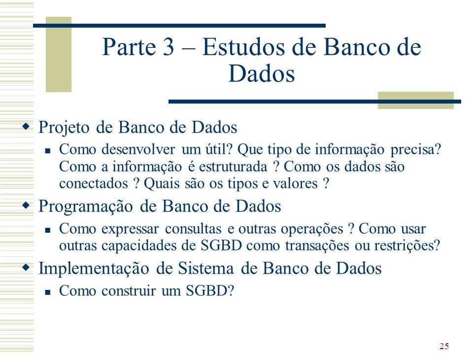 25 Parte 3 – Estudos de Banco de Dados Projeto de Banco de Dados Como desenvolver um útil? Que tipo de informação precisa? Como a informação é estrutu
