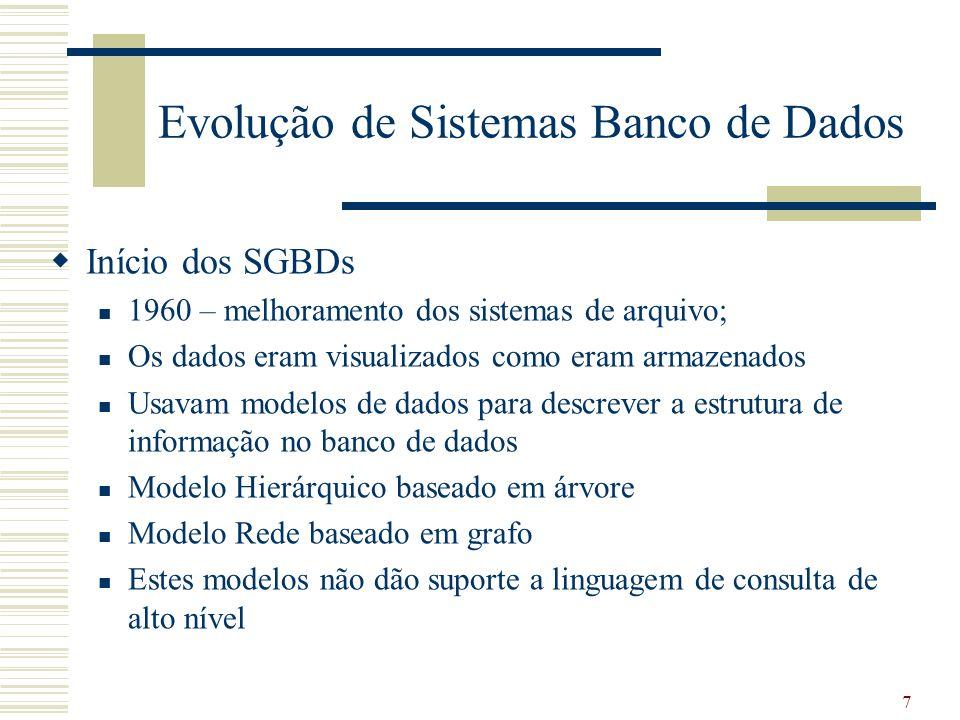 8 Evolução de Sistemas Banco de Dados Sistemas de Banco de dados relacional 1970 - Ted Cood – mudança significante nos Sistemas de BD Usuário tem uma visão de dados organizados como tabelas ou relações (por trás um estrutura de dados complexa que permita consultas eficientes) Enfoque quais dados acessados e não como acessar os dados.